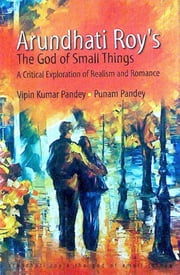 Arundhati Roy's The God of Small Things - A Critical Exploration of Realism & Romance ebook by Punam Pandey,Dr. Vipin Kumar Pandey