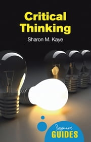 Critical Thinking - A Beginner's Guide ebook by Sharon M. Kaye
