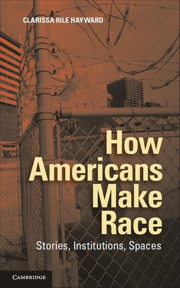 How Americans Make Race - Stories, Institutions, Spaces ebook by Clarissa Rile Hayward