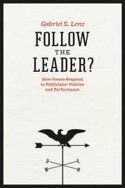 Follow the Leader? - How Voters Respond to Politicians' Policies and Performance ebook by Gabriel S. Lenz