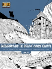 Barbarians and the Birth of Chinese Identity - The Five Dynasties and Ten Kingdoms to the Yuan Dynasty (907 - 1368) ebook by Jing Liu
