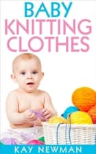 Baby Knitting Clothes ebook by Kay Newman
