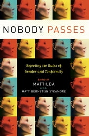 Nobody Passes - Rejecting the Rules of Gender and Conformity ebook by Matt Bernstein Sycamore
