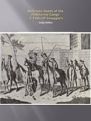 Nefarious Deeds of the Holkhurste Gang: 6 Tales of Smuggling ebook by Andy Millen