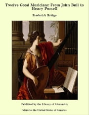 Twelve Good Musicians: From John Bull to Henry Purcell ebook by Frederick Bridge