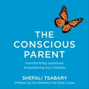 The Conscious Parent - Transforming Ourselves, Empowering Our Children audiobook by Dr Shefali Tsabary