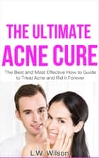 The Ultimate Acne Cure - The Best and Most Effective How to Guide to Treat Acne and Rid it Forever (acne no more, acne treatment, acne scar, acne cure, ... clear skin, sunshine hormone, skincare,) ebook by L.W. Wilson