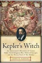 Kepler's Witch - An Astronomer's Discovery of Cosmic Order Amid Religious War, Political Intrigue, and the Heresy Trial of His Mother ebook by James A. Connor