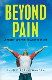 Beyond Pain - Conquer Your Pain, Reclaim Your Life ebook by Anjelo Ratnachandra