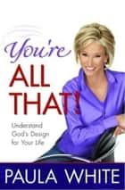 You're All That! - Understand God's Design for Your Life ebook by Paula White