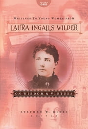 Writings to Young Women from Laura Ingalls Wilder - Volume One - On Wisdom and Virtues ebook by Laura Ingalls Wilder
