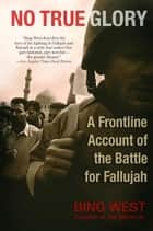 No True Glory - A Frontline Account of the Battle for Fallujah ebook by Bing West
