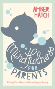 Mindfulness for Parents Sampler - Finding Your Way to a Calmer, Happier Family ebook by Amber Hatch
