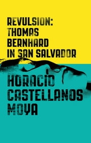Revulsion: Thomas Bernhard in San Salvador ebook by Horacio Castellanos Moya,Lee Klein