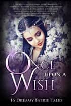 Once Upon A Wish - 16 Dreamy Faerie Tales ebook by Anthea Sharp, Alethea Kontis, Devon Monk,...