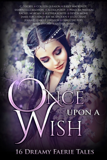 Once Upon A Wish - 16 Dreamy Faerie Tales ebook by Anthea Sharp,Alethea Kontis,Devon Monk,Colleen Gleason,Christine Pope,Shawntelle Madison,Nikki Jefford,Phaedra Weldon,Jenna Elizabeth Johnson,Alexia Purdy,Julia Crane,Rachel Morgan,Kasey Mackenzie,Jamie Ferguson,C. Gockel,Kay McSpadden