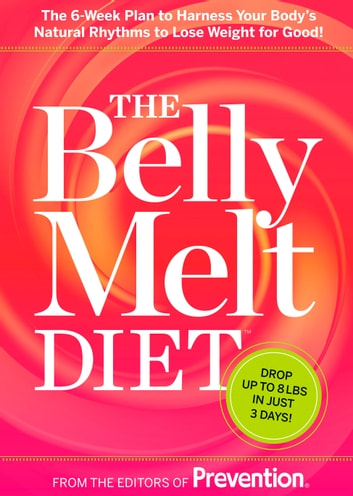The Belly Melt Diet - The 6-Week Plan to Harness Your Body's Natural Rhythms to Lose Weight for Good! ebook by Prevention Magazine Editors