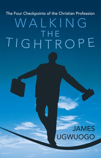 Walking the Tightrope - The Four Checkpoints of the Christian Profession ebook by James Ugwuogo