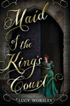 Maid of the King's Court ebook by Lucy Worsley