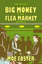 How to Make Big Money in the Flea Market Business ebook by Moe Foster,Steven S. Long