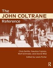 The John Coltrane Reference ebook by Lewis Porter,Chris DeVito,David Wild,Yasuhiro Fujioka,Wolf Schmaler