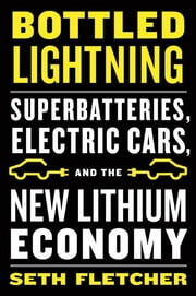 Bottled Lightning - Superbatteries, Electric Cars, and the New Lithium Economy ebook by Seth Fletcher