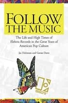 Follow the Music - The Life and High Times of Elektra Records in the Great Years of American Pop Culture ebook by Jac Holzman, Gavan Daws