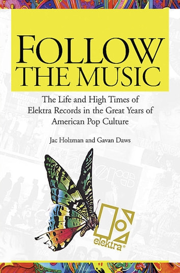 Follow the Music - The Life and High Times of Elektra Records in the Great Years of American Pop Culture ebook by Jac Holzman,Gavan Daws