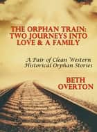 The Orphan Train: Two Journeys Into Love & A Family - A Pair Of Clean Western Historical Orphan Stories ebook by Beth Overton