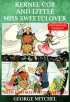 Kernel Cob And Little Miss Sweet Clover (Illustrated) ebook by George Mitchel