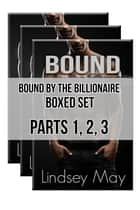 Bound By The Billionaire Boxed Set: Parts 1, 2, 3 (BDSM Erotica) ebook by Lindsey May
