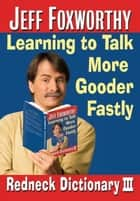 Jeff Foxworthy's Redneck Dictionary III - Learning to Talk More Gooder Fastly ebook by Jeff Foxworthy