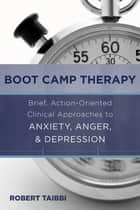 Boot Camp Therapy: Brief, Action-Oriented Clinical Approaches to Anxiety, Anger, & Depression ebook by Robert Taibbi