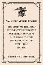 War from the Inside: The Story of the 132nd Regiment Pennsylvania Volunteer Infantry in the War for the Suppression of the Rebellion, 1862-1863 ebook by Frederick L. Hitchcock