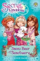 Secret Kingdom: Snow Bear Sanctuary - Book 15 ebook by Rosie Banks