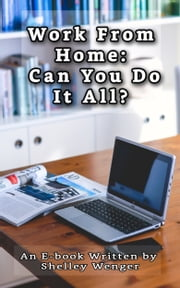 Work From Home: Can You Do It All? ebook by Shelley Wenger
