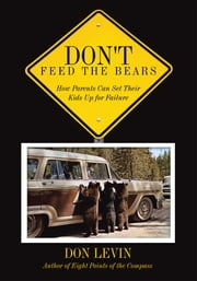 Don't Feed the Bears - How Parents Can Set Their Kids Up for Failure ebook by Don Levin