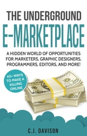 The Underground E-Marketplace: A Hidden World Of Opportunities For Marketers, Graphic Designers, Programmers, Editors, And More!