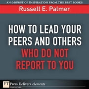 How to Lead Your Peers and Others Who Do Not Report to You ebook by Palmer, Russell E.