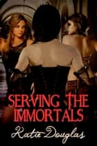 Serving the Immortals ebook by Katie Douglas