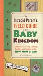The Intrepid Parent's Field Guide to the Baby Kingdom - Adventures in Crying, Sleeping, Teething, and Feeding for the New Mom and Dad ebook by Jennifer Byrne