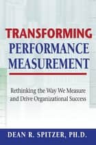 Transforming Performance Measurement ebook by Dean R. Spitzer, Ph.D.