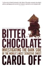 Bitter Chocolate - Investigating the Dark Side of the World's Most Seductive Sweet ebook by Carol Off
