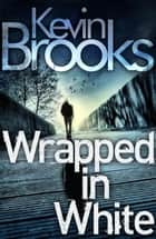 Wrapped in White ebook by Kevin Brooks