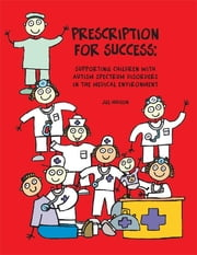 Prescription for Success - Supporting Children with Autism Spectrum Disorders in the Medical Environment ebook by Jill Hudson MS, CCLS