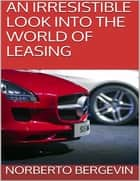An Irresistible Look Into the World of Leasing ebook by Norberto Bergevin