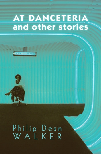 At Danceteria and Other Stories ebook by Philip Dean Walker