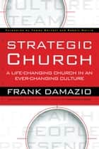 Strategic Church - A Life-Changing Church in an Ever-Changing Culture ebook by Frank Damazio, Tommy Barnett, Robert Morris