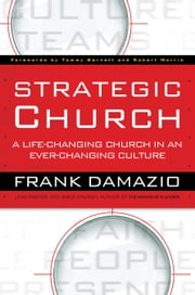 Strategic Church - A Life-Changing Church in an Ever-Changing Culture ebook by Frank Damazio,Tommy Barnett,Robert Morris