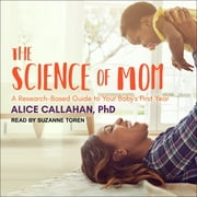 The Science of Mom - A Research-Based Guide to Your Baby's First Year audiobook by Alice Callahan